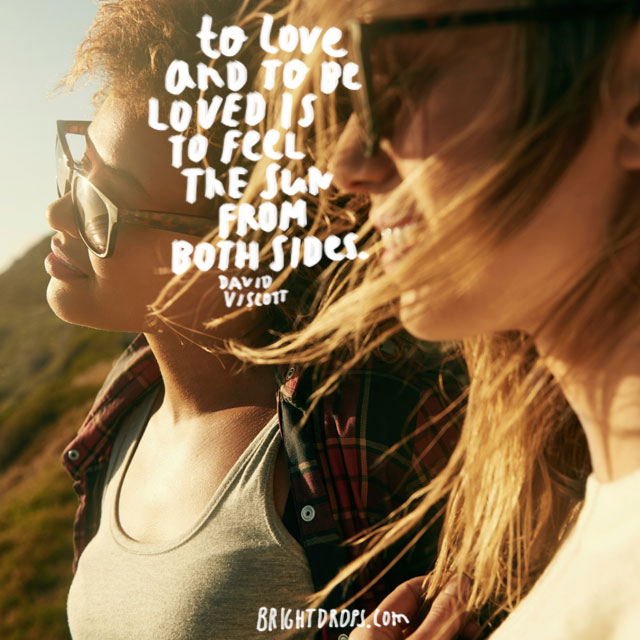 """""""To love and be loved is to feel the sun from both sides."""" ~ David Viscott"""