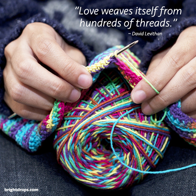 """""""Love weaves itself from hundreds of threads."""" ~ David Levithan"""