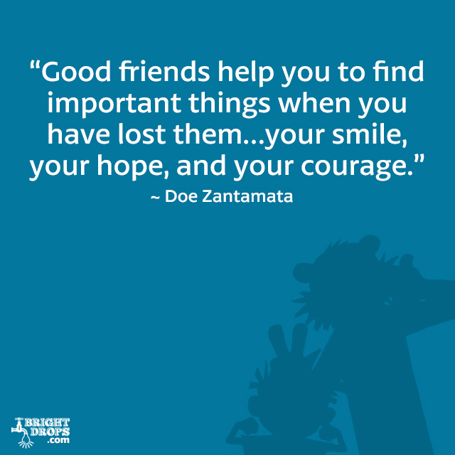"""Good friends help you to find important things when you have lost them…your smile, your hope, and your courage."" ~ Doe Zantamata"