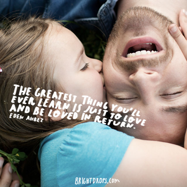 """The greatest thing you'll ever learn is just to love and be loved in return."" ~ eden ahbez"