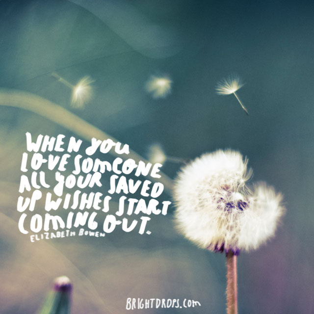 """When you love someone all your saved up wishes start coming out."" ~ Elizabeth Bowen"