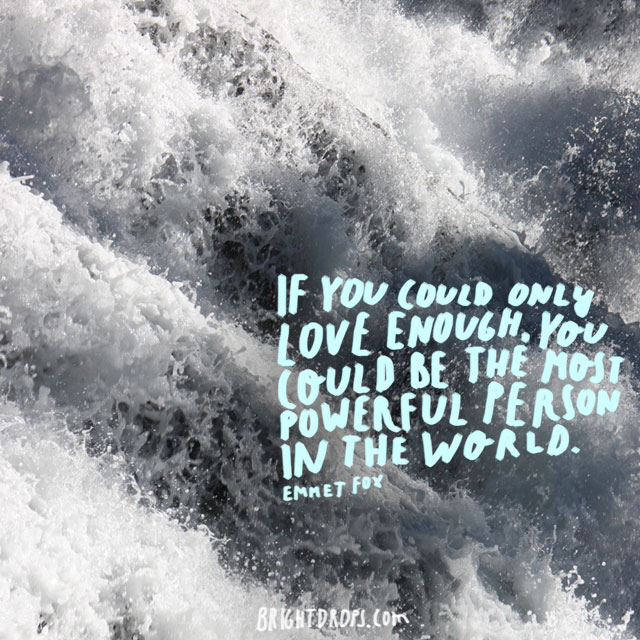 """""""If you could only love enough, you could be the most powerful person in the world."""" ~ Emmet Fox"""