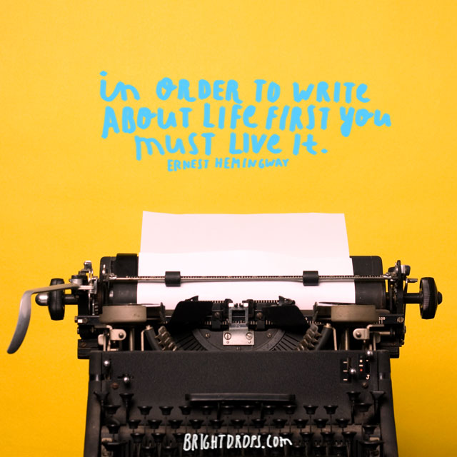 """In order to write about life first you must live it."" ~ Ernest Hemingway"