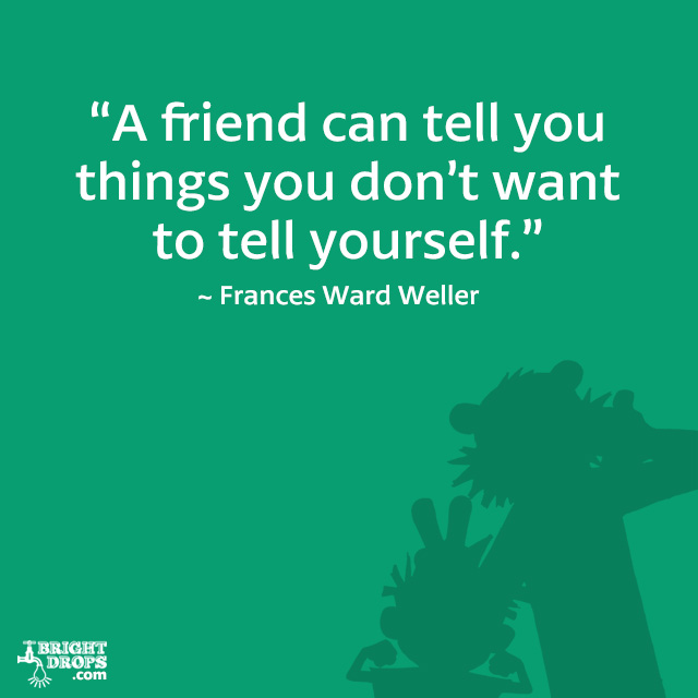 """A friend can tell you things you don't want to tell yourself."" ~ Frances Ward Weller"
