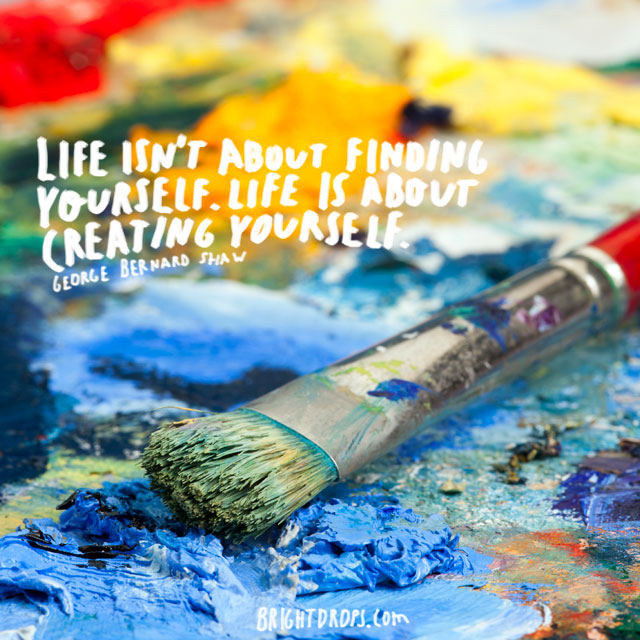 """Life isn't about finding yourself. Life is about creating yourself."" ~ George Bernard Shaw"