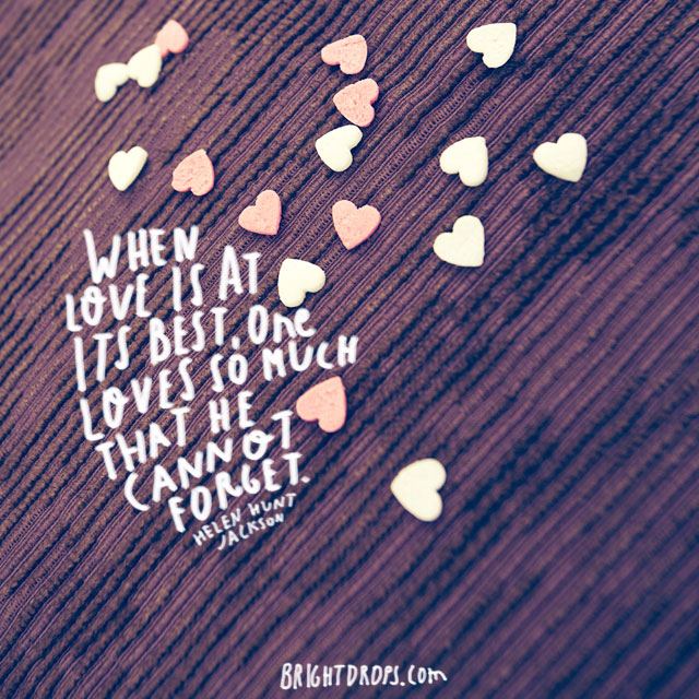 """""""When love is at its best, one loves so much that he cannot forget."""" ~ Helen Hunt Jackson"""