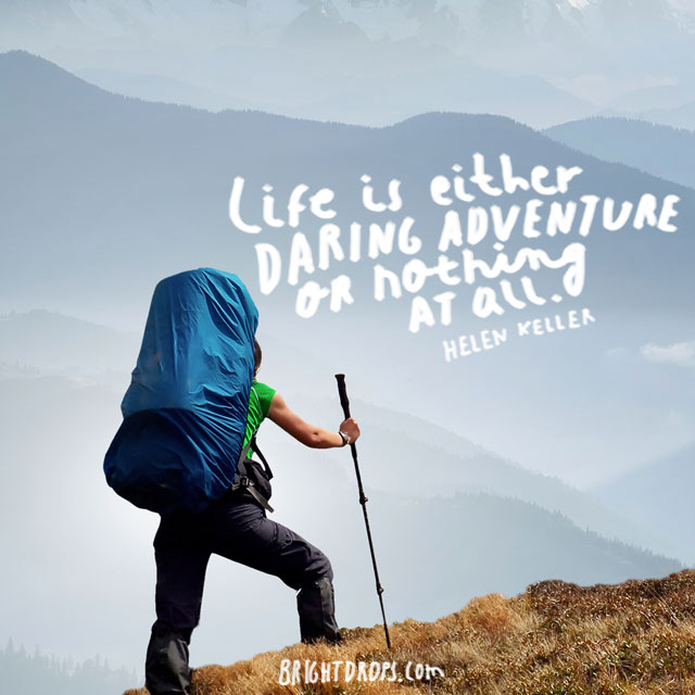 """Life is either a daring adventure or nothing at all."" ~ Helen Keller"