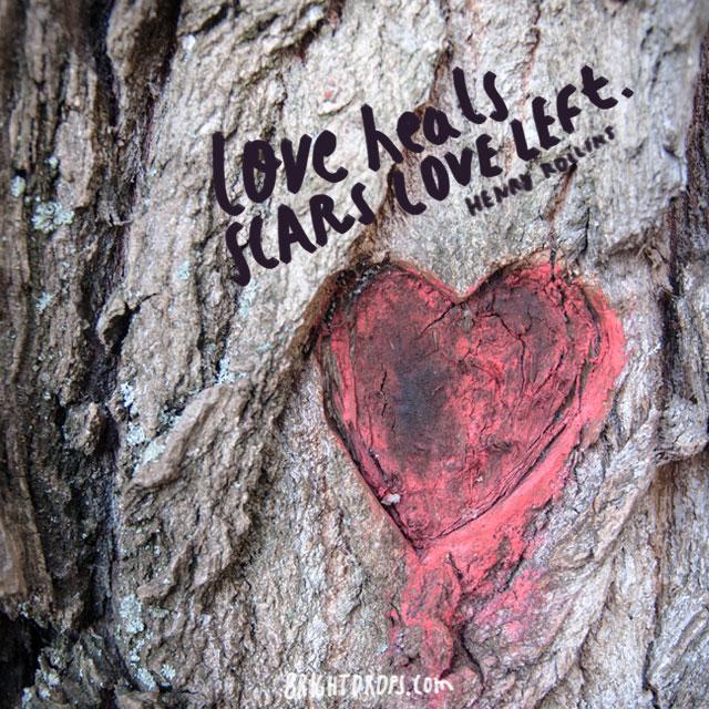"""Love heals scars love left"" ~ Henry Rollins"