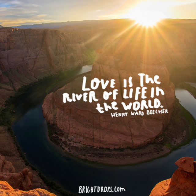 """Love is the river of life in the world."" ~ Henry Ward Beecher"