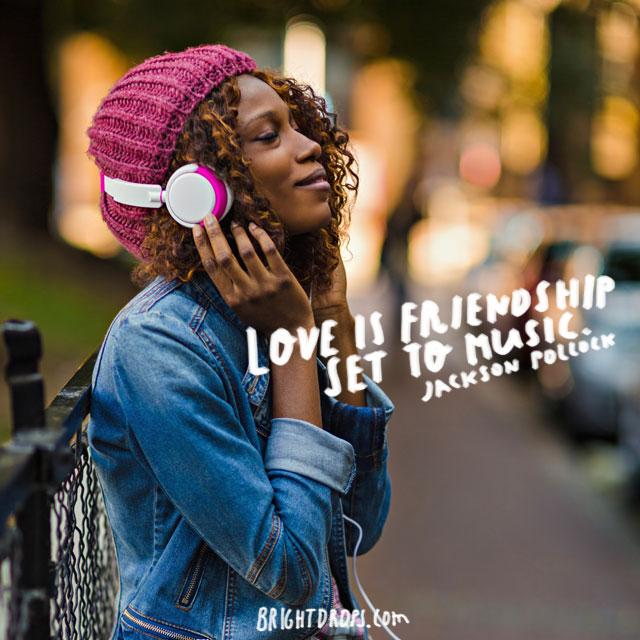"""Love is friendship set to music."" ~ Jackson Pollock"