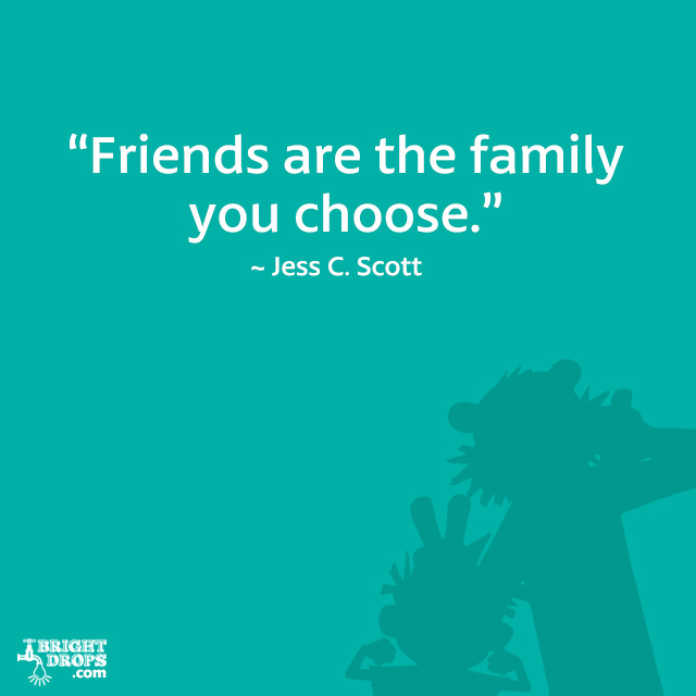 """Friends are the family you choose."" ~ Jess C. Scott"