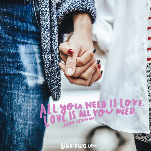 """All you need is love. Love is all you need."" ~ John Lennon"