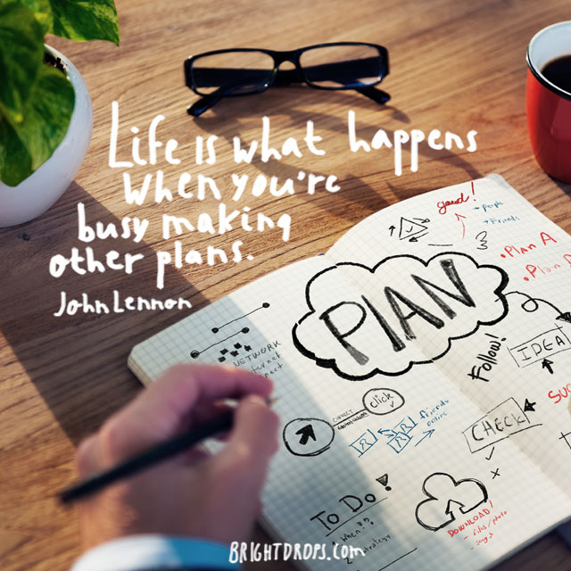 """Life is what happens when you're busy making other plans."" ~ John Lennon"