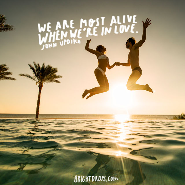 """We are most alive when we're in love."" ~ John Updik"