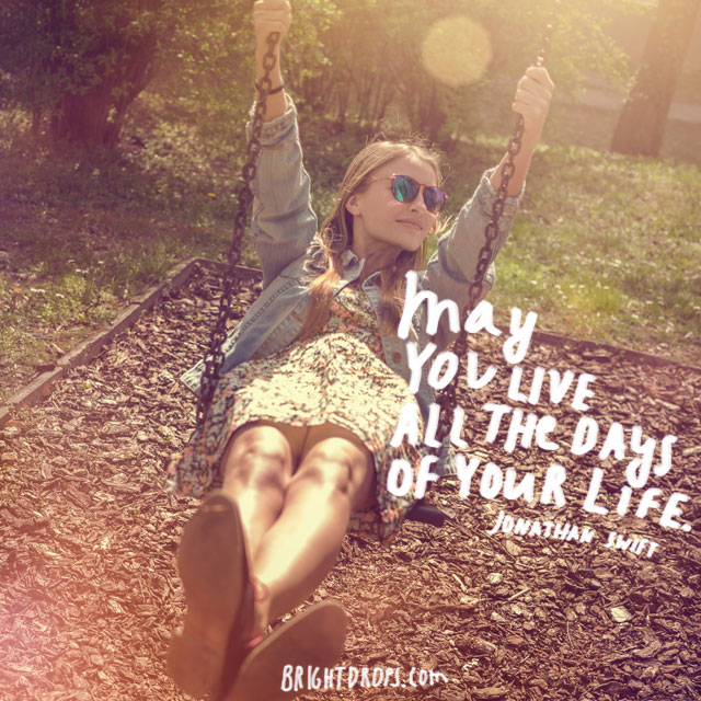 """May you live all the days of your life."" ~ Jonathan Swift"