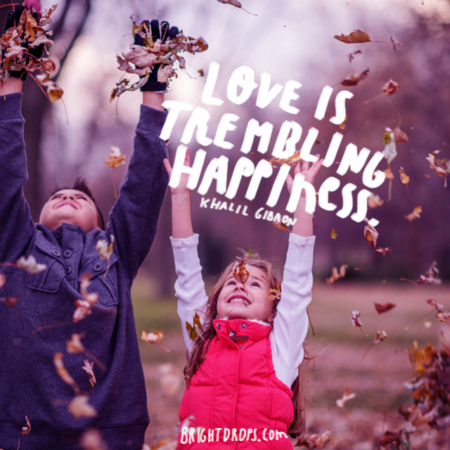 """Love is trembling happiness."" ~ Khalil Gibron"