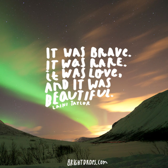 """""""It was brave. It was rare. It was love, and it was beautiful."""" ~ Laini Taylor"""