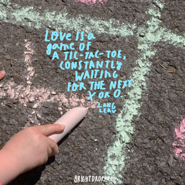 """Love is a game of tic-tac-toe, constantly waiting for the next x or o."" ~ Lang Leav"