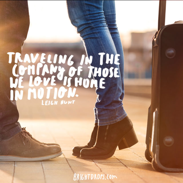 """Traveling in the company of those we love is home in motion."" ~ Leigh Hunt"