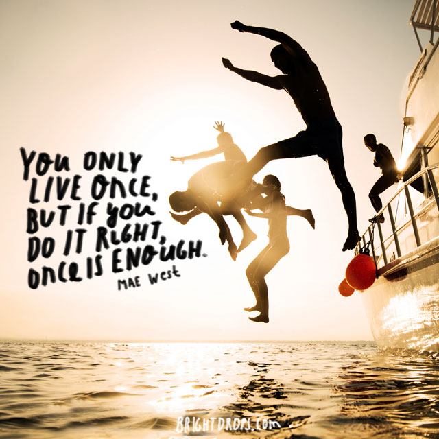 """You only live once, but if you do it right, once is enough."" ~ Mae West"