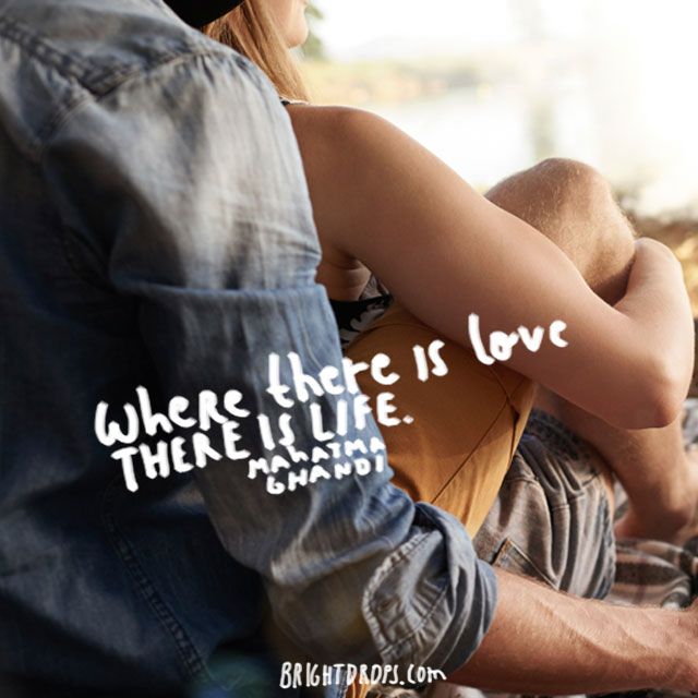 """Where there is love there is life."" – Mahatma Ghandi"