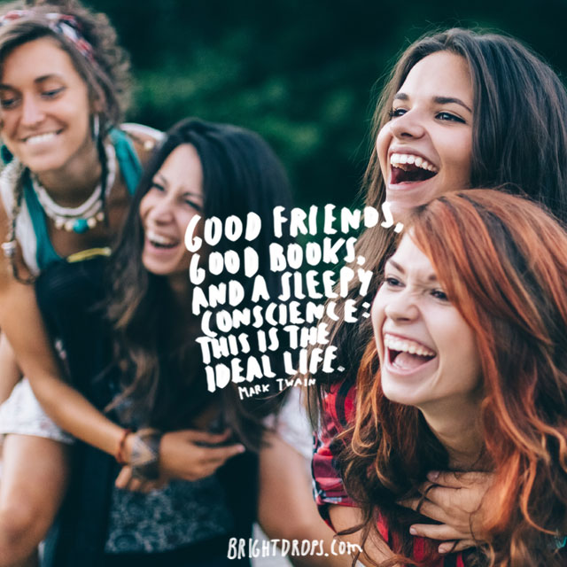 """Good friends, good books, and a sleepy conscience: this is the ideal life."" ~ Mark Twain"