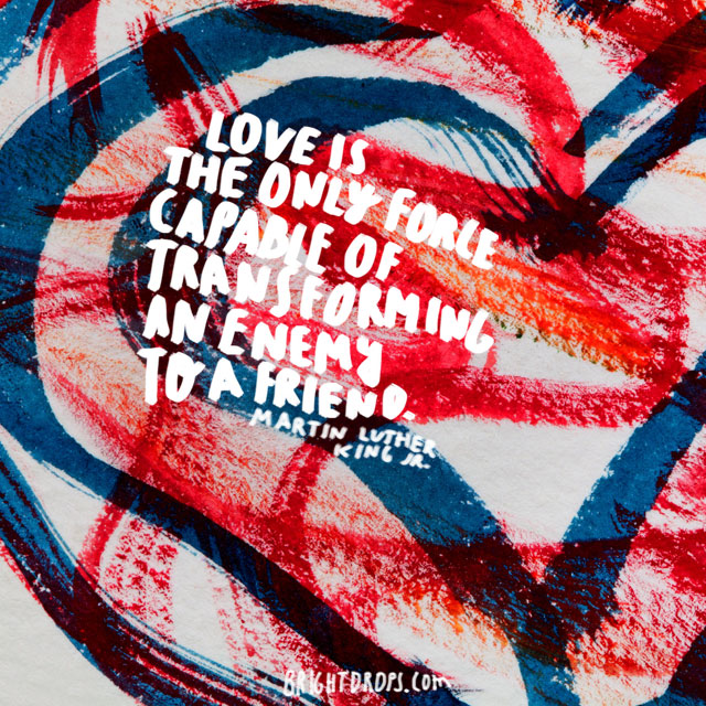 """Love is the only force capable of transforming an enemy to a friend."" ~ Martin Luther King"