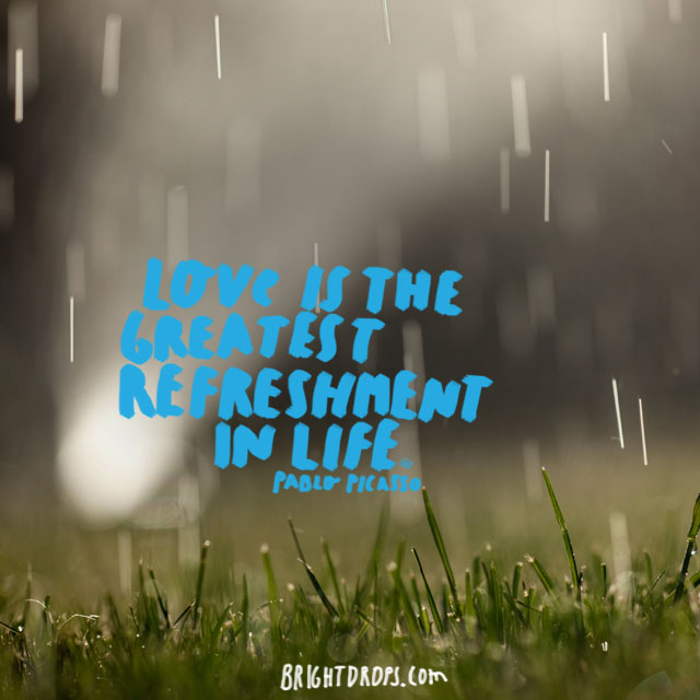 """Love is the greatest refreshment in life."" ~ Pablo Picasso"
