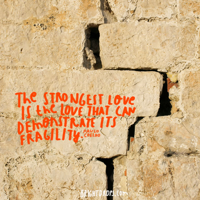"""The strongest love is the love that can demonstrate its fragility."" ~ Paulo Coelho"