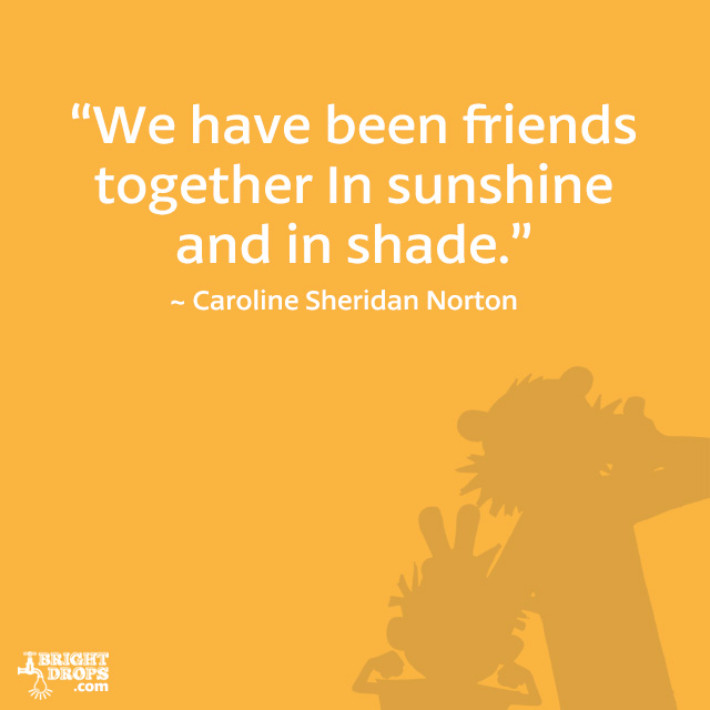 """We have been friends together In sunshine and in shade."" ~ Caroline Sheridan Norton"