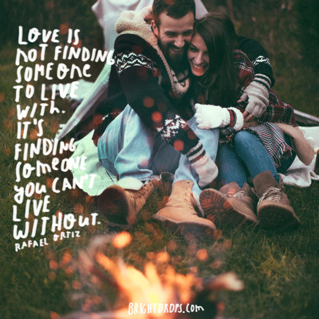 """Love is not finding someone to live with. It's finding someone you can't live without."" ~ Rafael Ortiz"