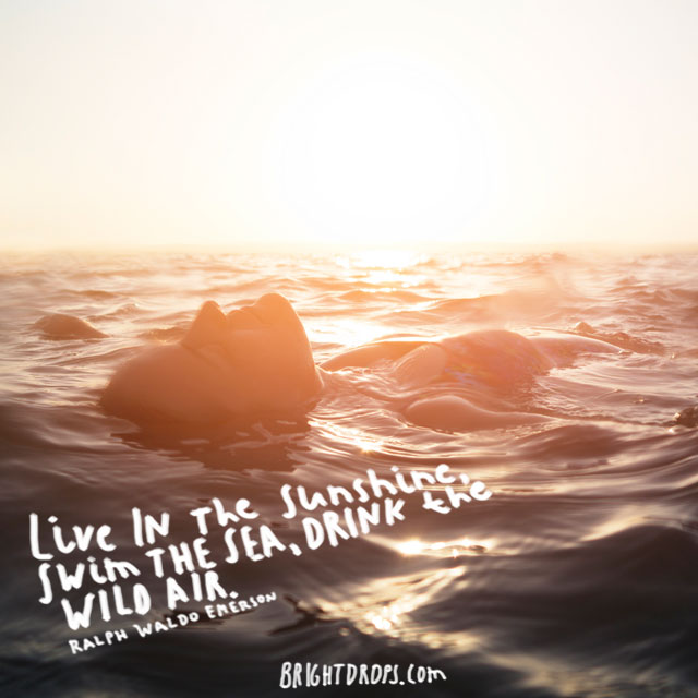 """Live in the sunshine, swim the sea, drink the wild air."" ~ Ralph Waldo Emerson"