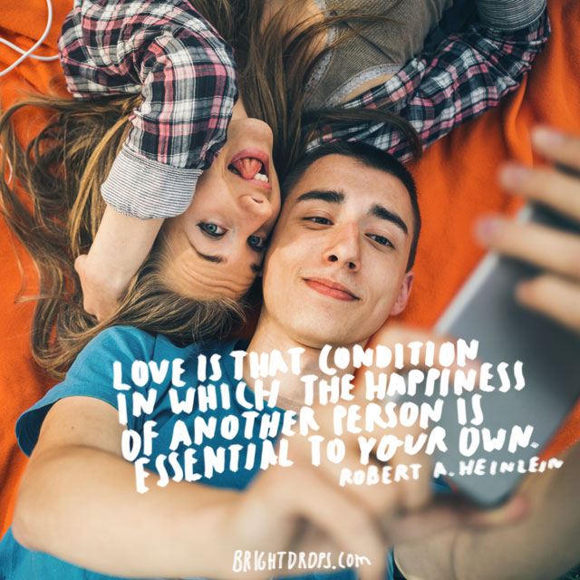 """Love is that condition in which the happiness of another person is essential to your own."" ~ Robert A. Heinlein"