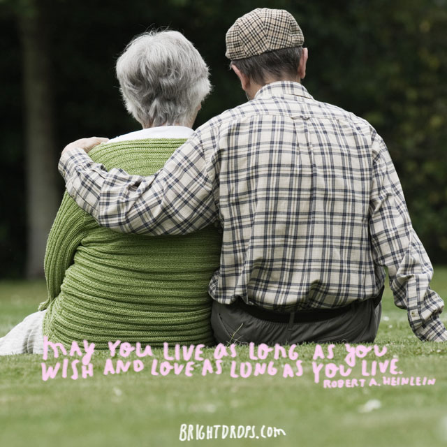 """May you live as long as you wish and love as long as you live."" ~ Robert A. Heinlein"
