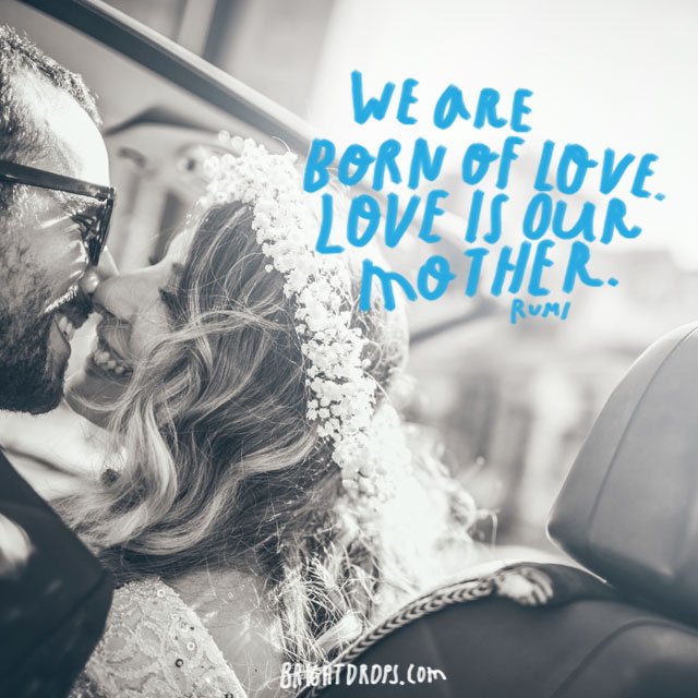 """We are born of love. Love is our mother."" ~ Rumi"