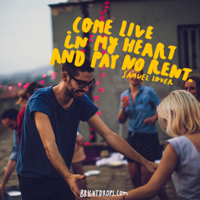 """Come live in my heart and pay no rent."" ~ Samuel Lover"