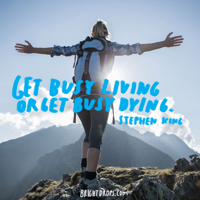 """Get busy living or get busy dying."" ~ Stephen King"