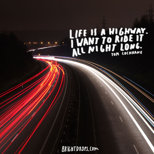"""Life is a highway. I want to ride it all night long"" ~ Tom Cochrane"