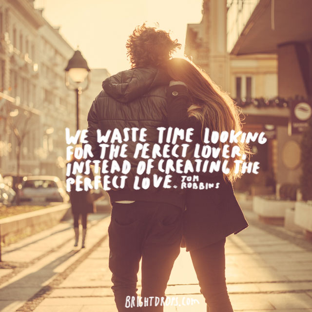 """We waste time looking for the perfect lover, instead of creating the perfect love."" ~ Tom Robbins"