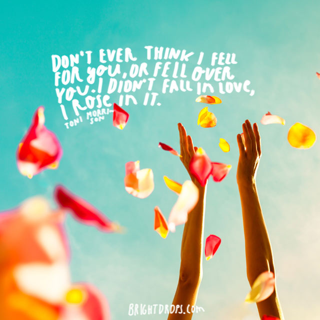 """""""Don't ever think I fell for you, or fell over you. I didn't fall in love, I rose in it."""" ~ Toni Morrison"""