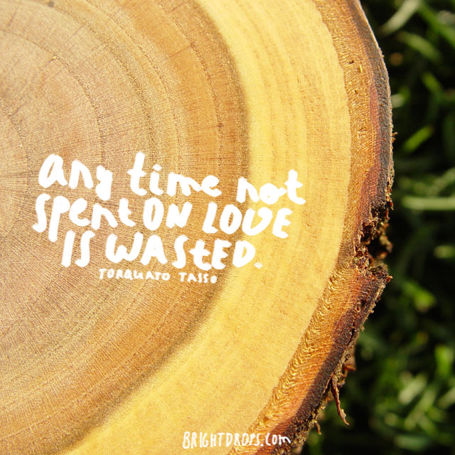 """Any time not spent on love is wasted."" ~ Torquato Tasso"