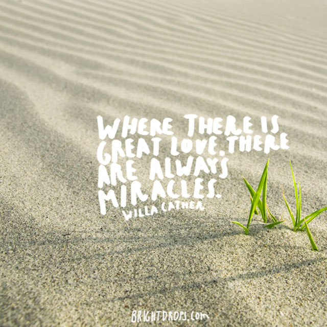 """Where there is great love, there are always miracles."" ~ Willa Cather"