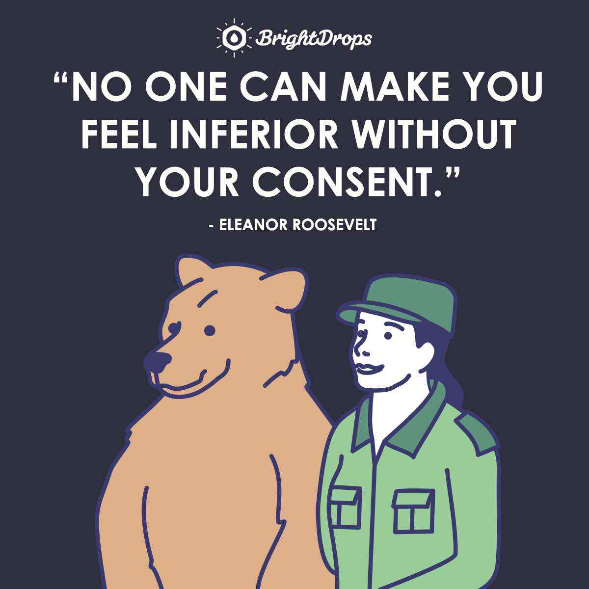 """No one can make you feel inferior without your consent."" ~ Eleanor Roosevelt"