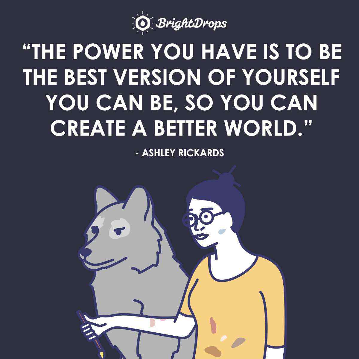 """The power you have is to be the best version of yourself you can be, so you can create a better world."" ~ Ashley Rickards"