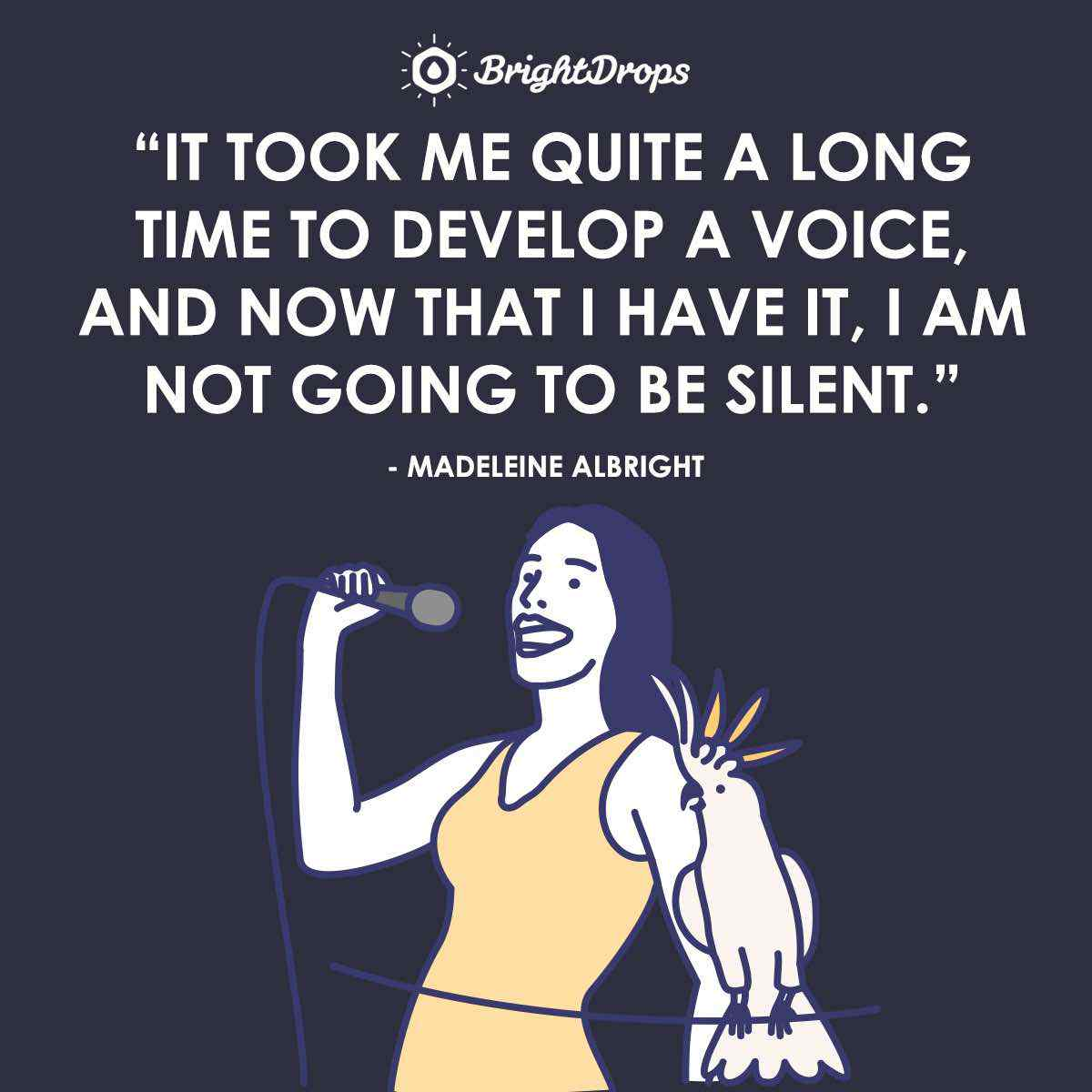 """It took me quite a long time to develop a voice, and now that I have it, I am not going to be silent."" ~ Madeleine Albrigh"