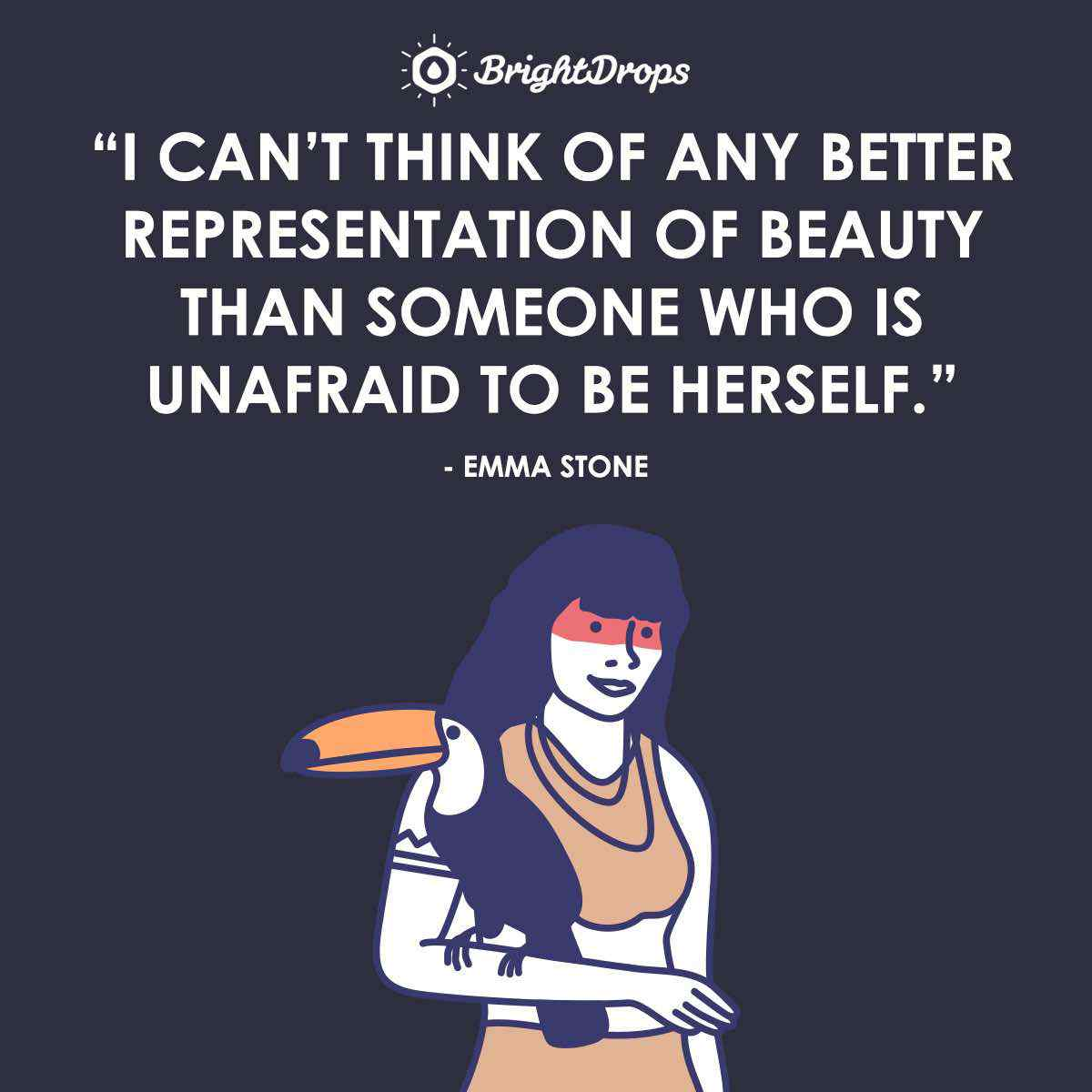 """I can't think of any better representation of beauty than someone who is unafraid to be herself."" ~ Emma Stone"