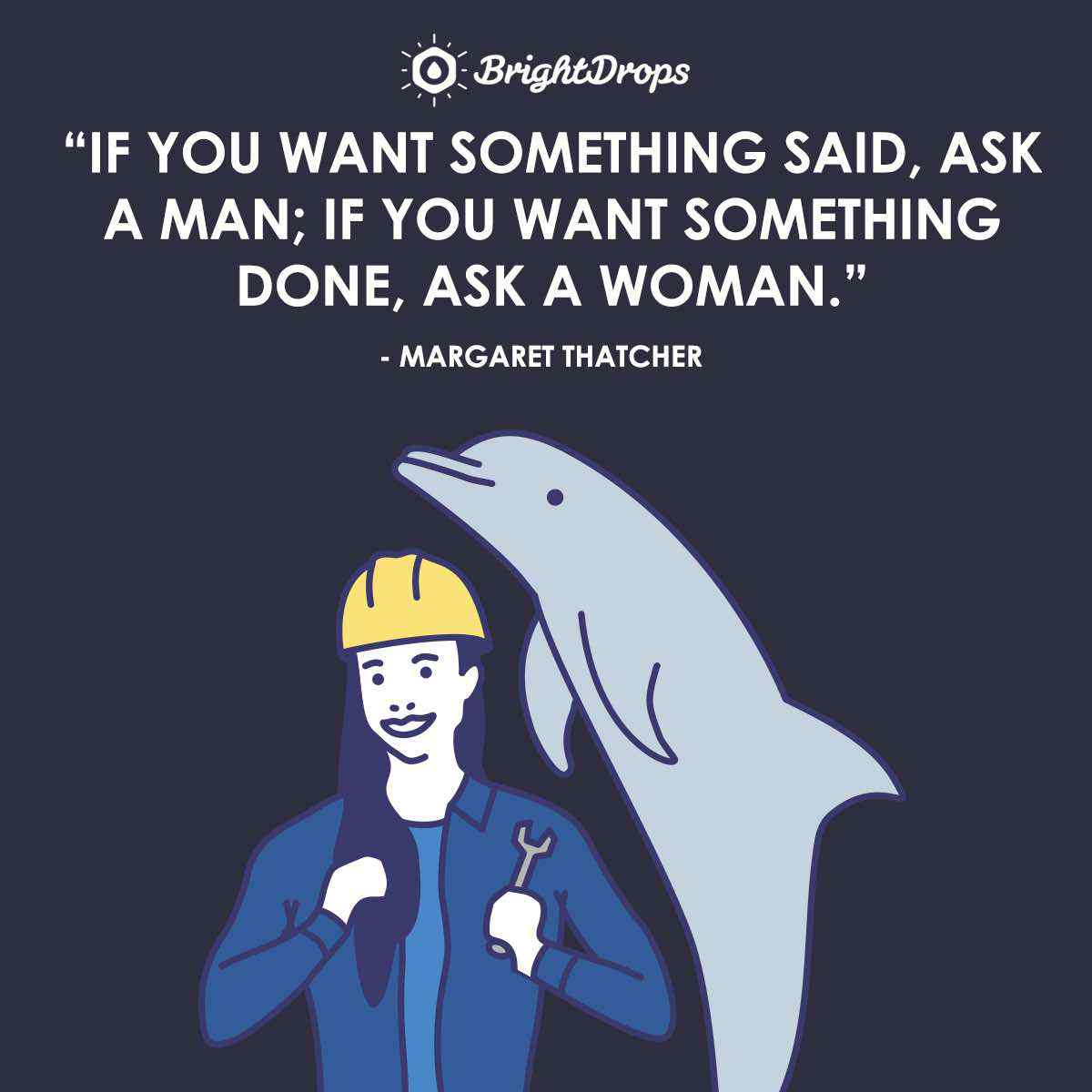 """If you want something said, ask a man; if you want something done, ask a woman."" ~ Margaret Thatcher"