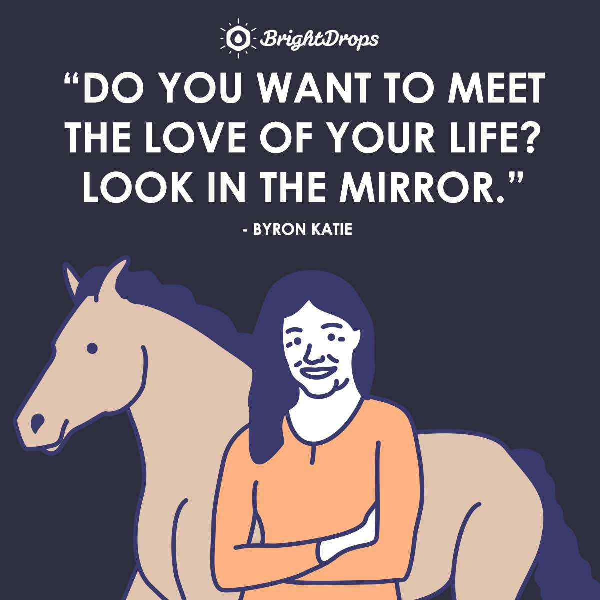 """Do you want to meet the love of your life? Look in the mirror."" ~ Byron Katie"