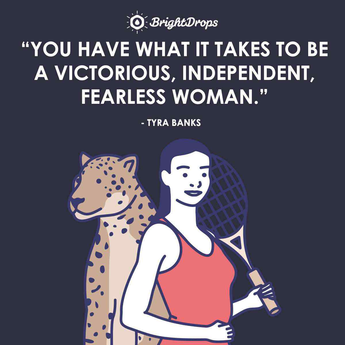 """You have what it takes to be a victorious, independent, fearless woman."" ~ Tyra Banks"