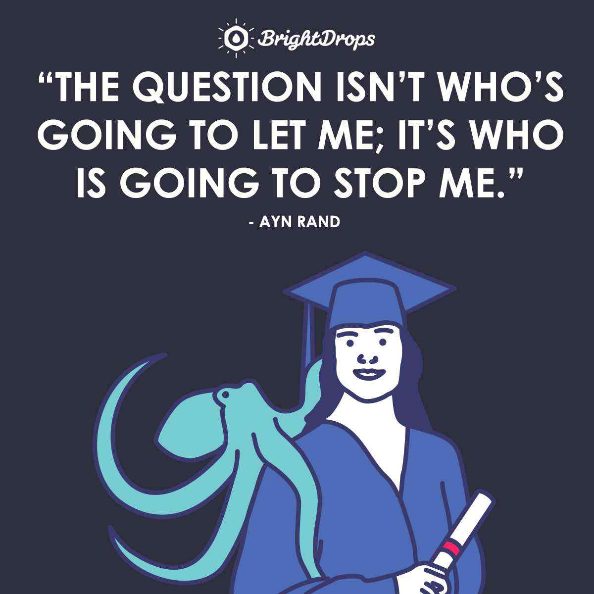 """The question isn't who's going to let me; it's who is going to stop me."" ~ Ayn Rand"